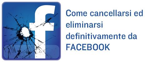 Come cancellarsi ed eliminarsi definitivamente da Facebook per sempre.